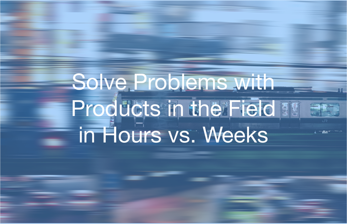 Solve Problems with Products in the Field in Hours vs. Weeks